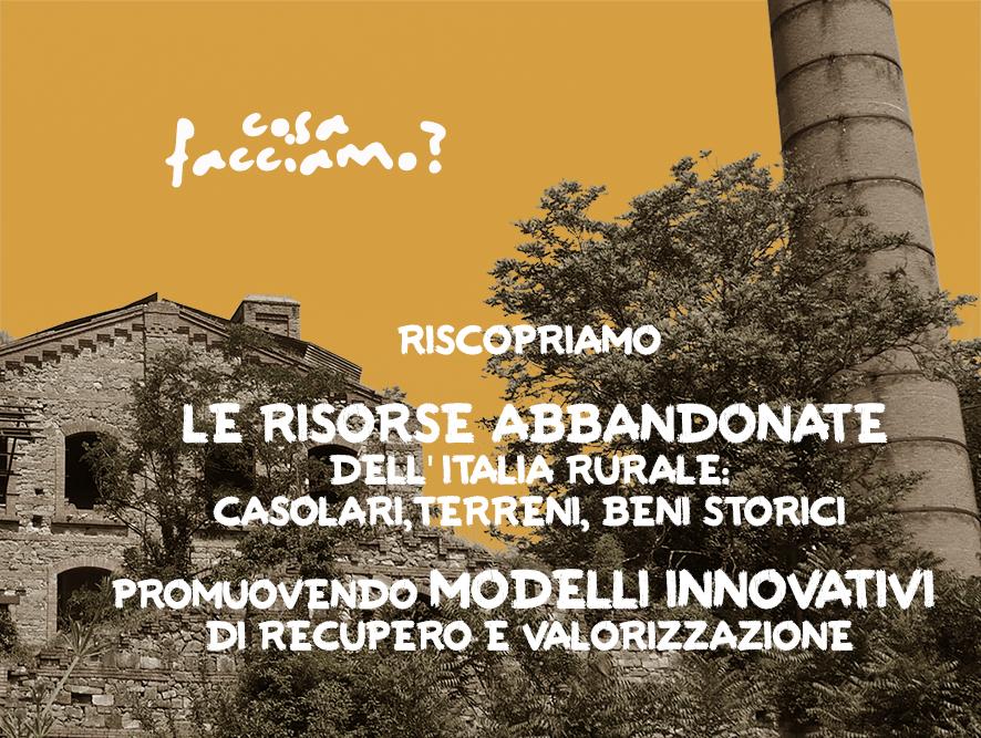 Cosa facciamo? Riscopriamo le risorse abbandonate dell'Italia rurale: casolari, terreni, beni storici.